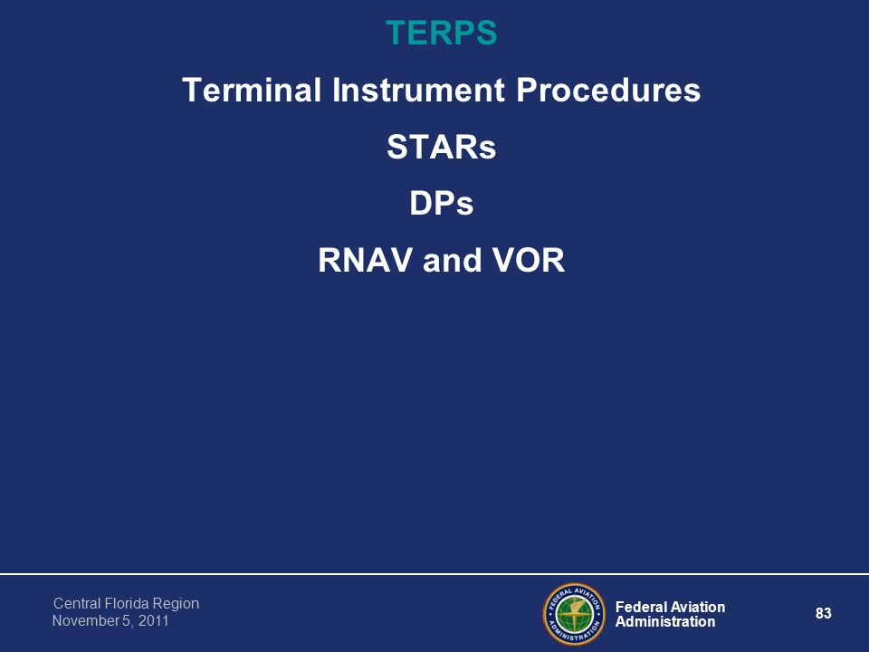 Federal Aviation Administration 83 Central Florida Region November 5, 2011 TERPS Terminal Instrument Procedures STARs DPs RNAV and VOR