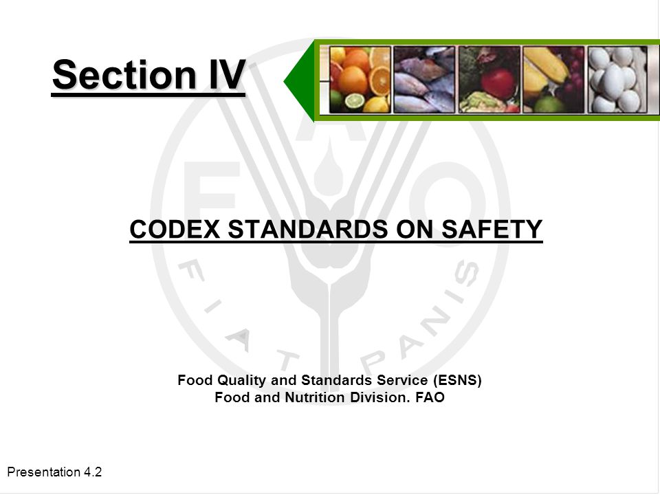 Presentation 4.2 CODEX STANDARDS ON SAFETY Section IV Food Quality and Standards Service (ESNS) Food and Nutrition Division.