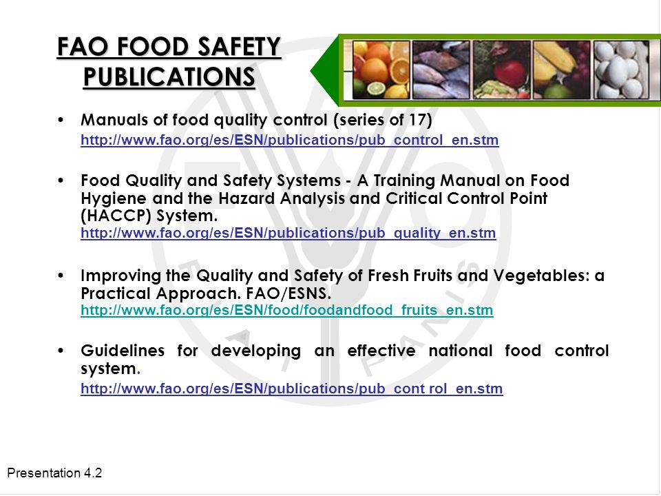 Presentation 4.2 FAO FOOD SAFETY PUBLICATIONS Manuals of food quality control (series of 17)   Food Quality and Safety Systems - A Training Manual on Food Hygiene and the Hazard Analysis and Critical Control Point (HACCP) System.