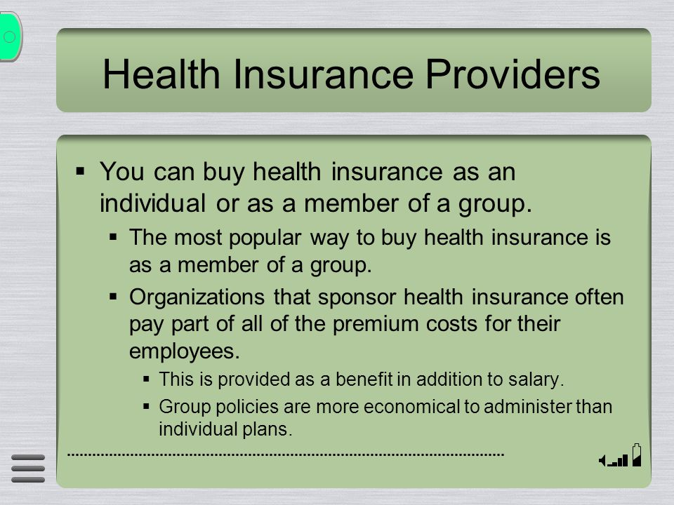 Health Insurance Providers  You can buy health insurance as an individual or as a member of a group.