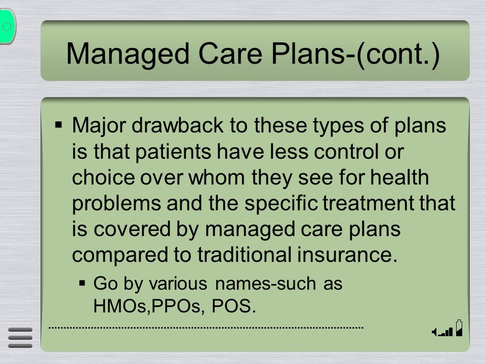 Managed Care Plans-(cont.)  Major drawback to these types of plans is that patients have less control or choice over whom they see for health problems and the specific treatment that is covered by managed care plans compared to traditional insurance.
