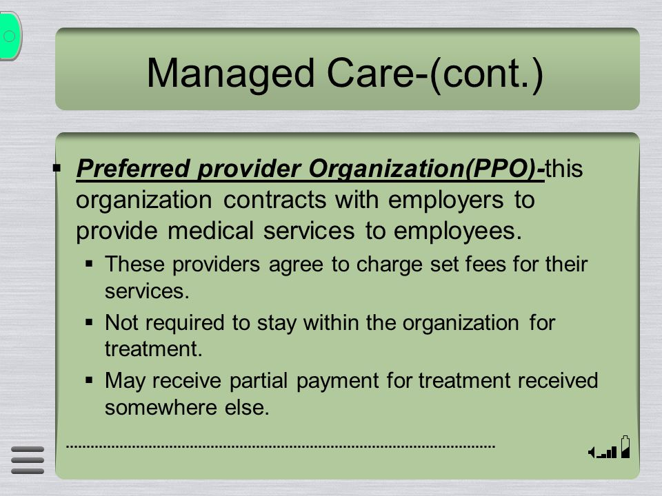 Managed Care-(cont.)  Preferred provider Organization(PPO)-this organization contracts with employers to provide medical services to employees.