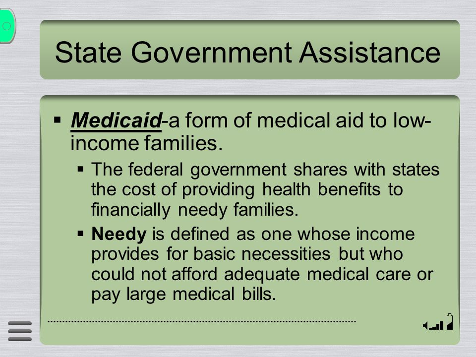 State Government Assistance  Medicaid-a form of medical aid to low- income families.