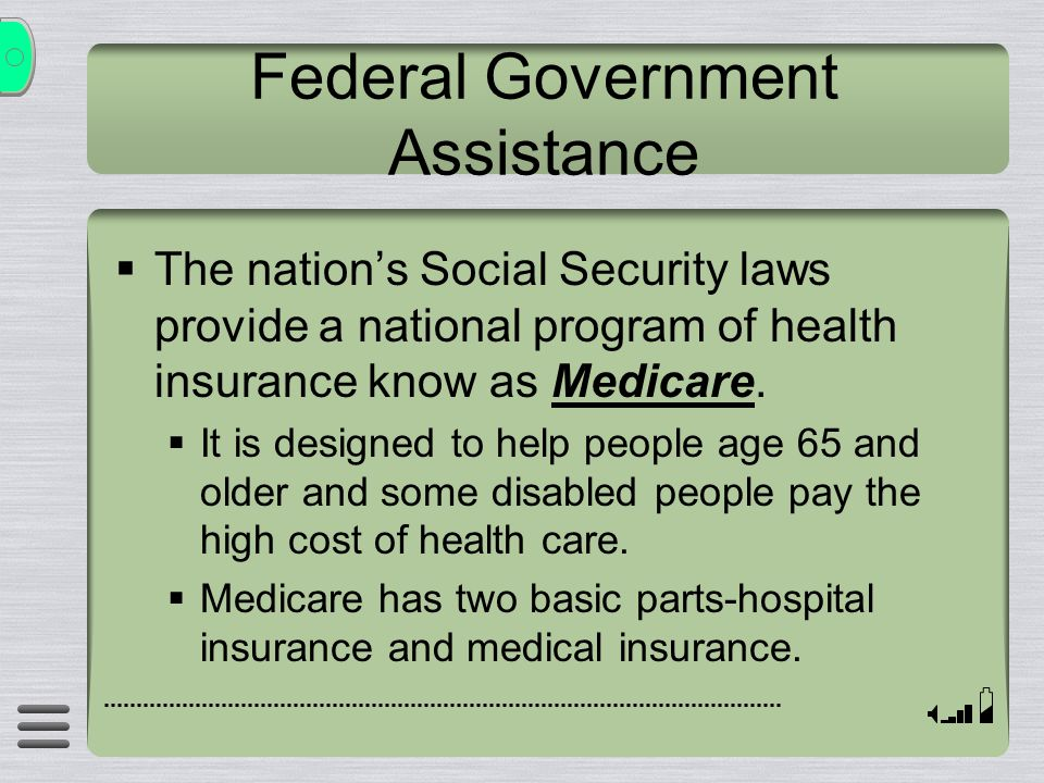 Federal Government Assistance  The nation's Social Security laws provide a national program of health insurance know as Medicare.