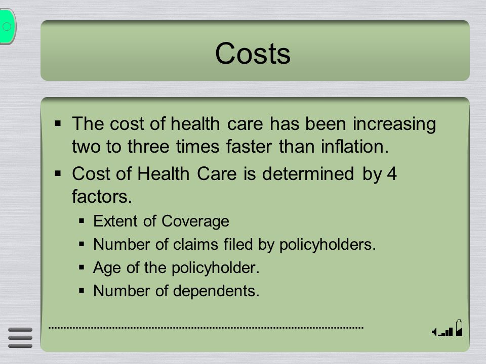 Costs  The cost of health care has been increasing two to three times faster than inflation.