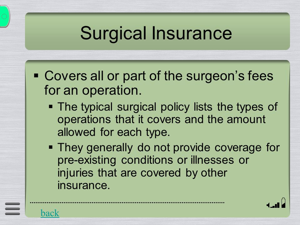 Surgical Insurance  Covers all or part of the surgeon's fees for an operation.