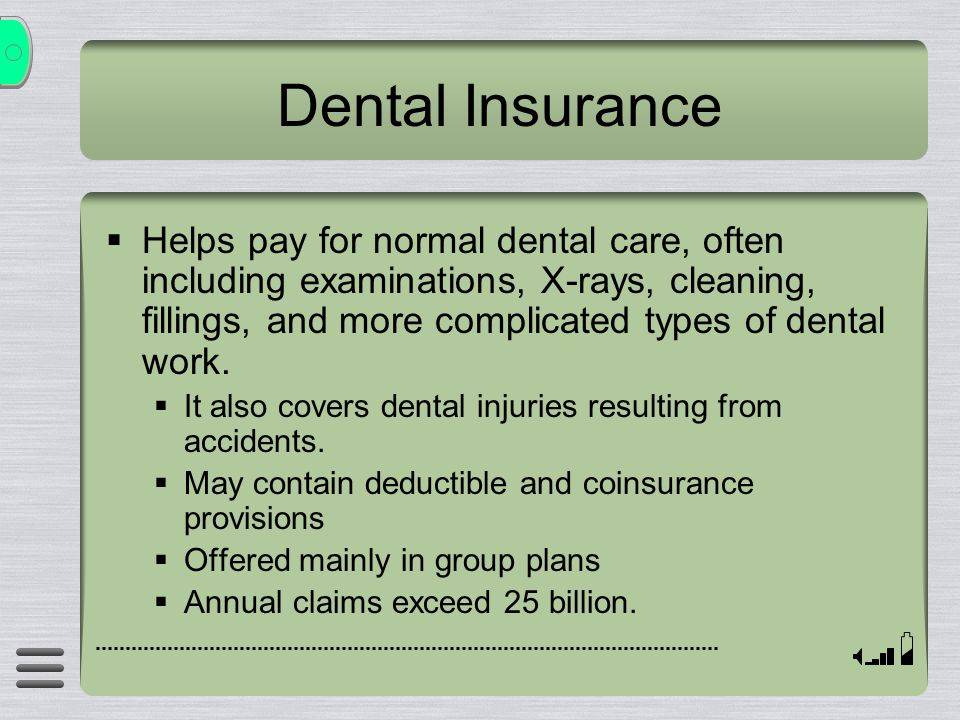 Dental Insurance  Helps pay for normal dental care, often including examinations, X-rays, cleaning, fillings, and more complicated types of dental work.