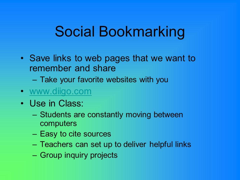 Social Bookmarking Save links to web pages that we want to remember and share –Take your favorite websites with you   Use in Class: –Students are constantly moving between computers –Easy to cite sources –Teachers can set up to deliver helpful links –Group inquiry projects
