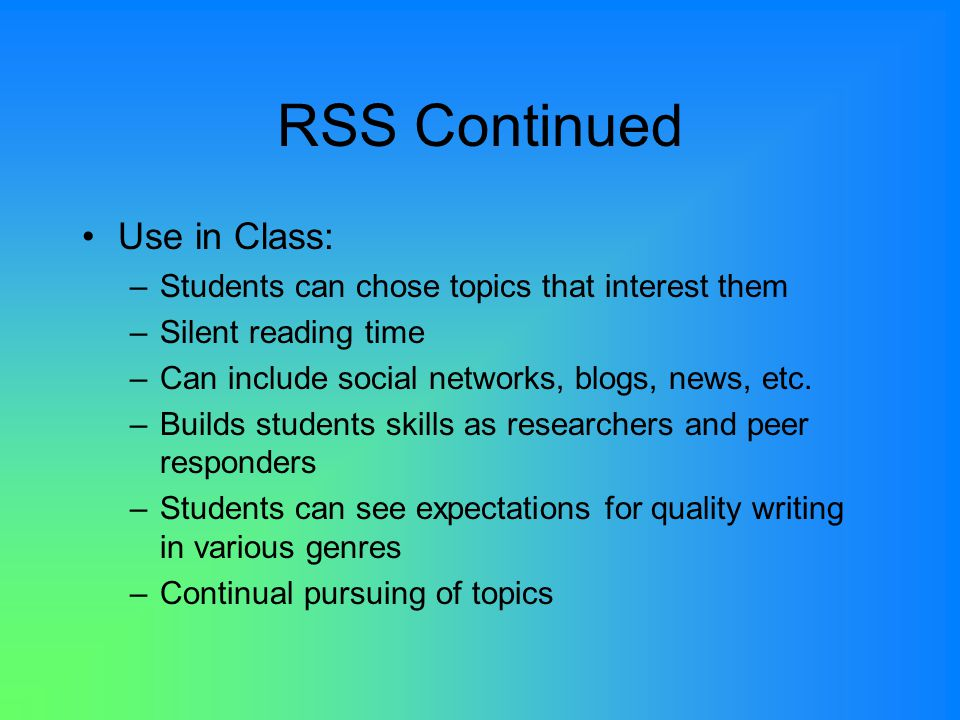 RSS Continued Use in Class: –Students can chose topics that interest them –Silent reading time –Can include social networks, blogs, news, etc.
