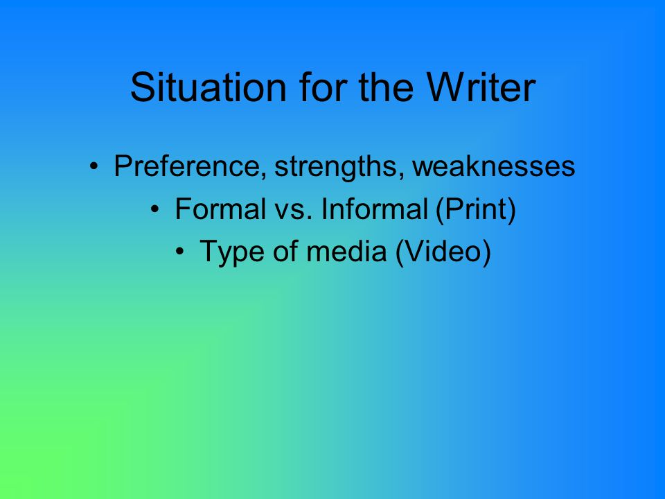 Situation for the Writer Preference, strengths, weaknesses Formal vs.