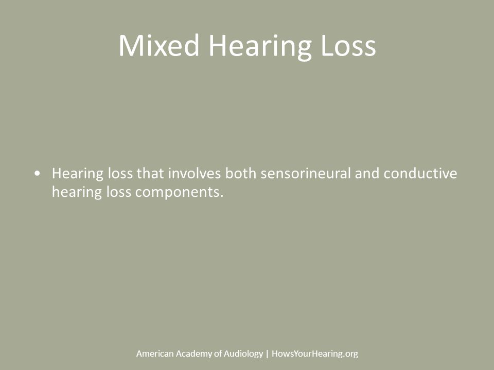 American Academy of Audiology | HowsYourHearing.org Mixed Hearing Loss Hearing loss that involves both sensorineural and conductive hearing loss components.