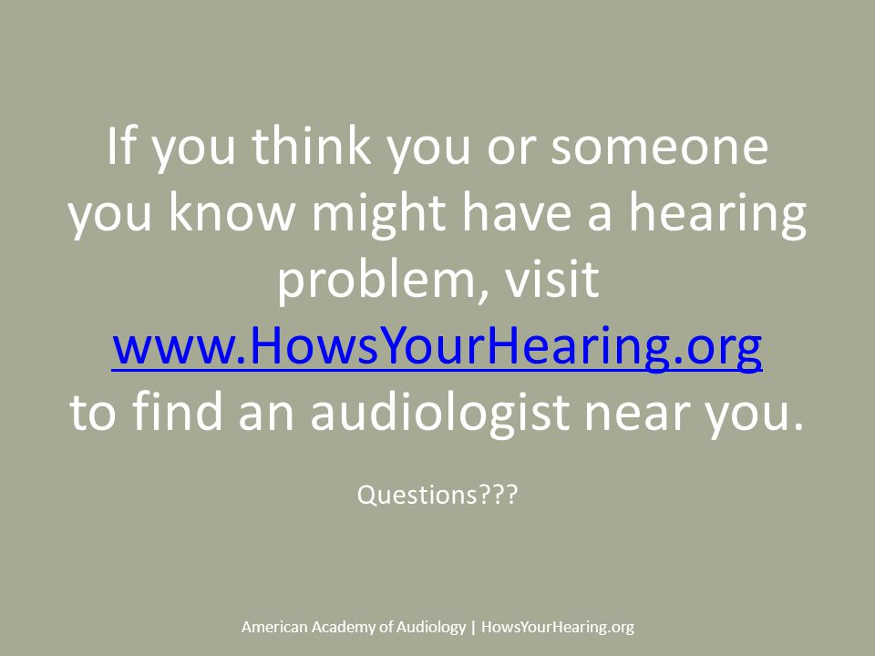 American Academy of Audiology | HowsYourHearing.org If you think you or someone you know might have a hearing problem, visit   to find an audiologist near you.