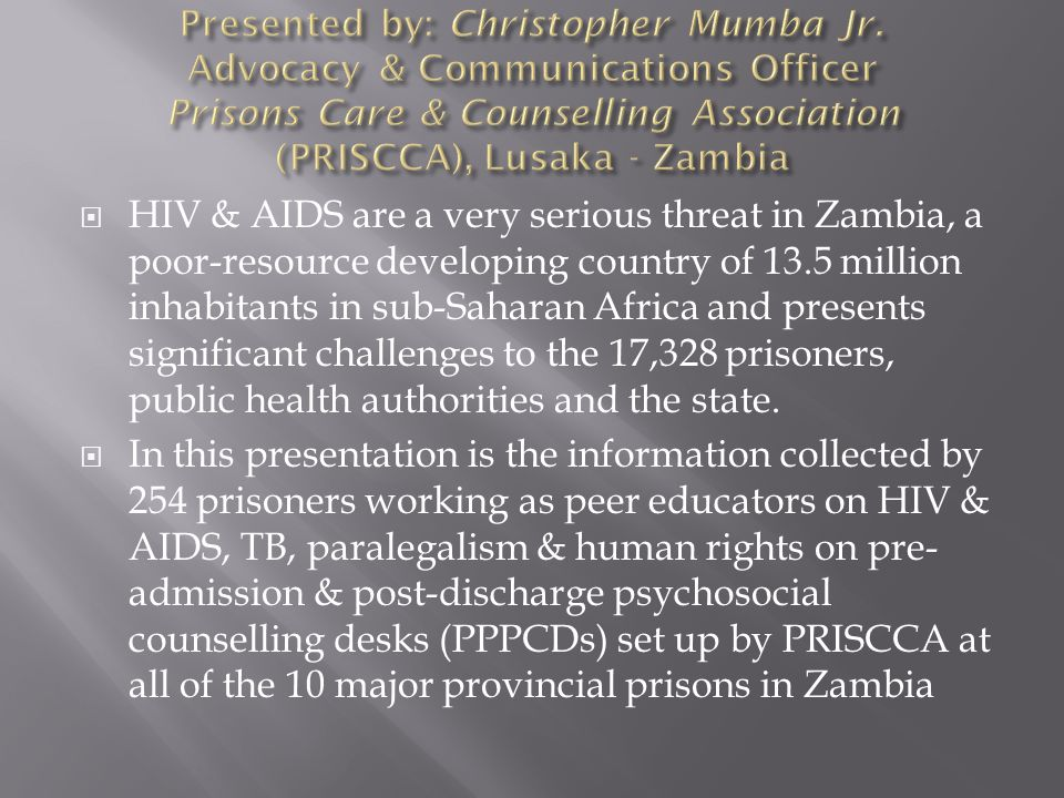  HIV & AIDS are a very serious threat in Zambia, a poor-resource developing country of 13.5 million inhabitants in sub-Saharan Africa and presents significant challenges to the 17,328 prisoners, public health authorities and the state.