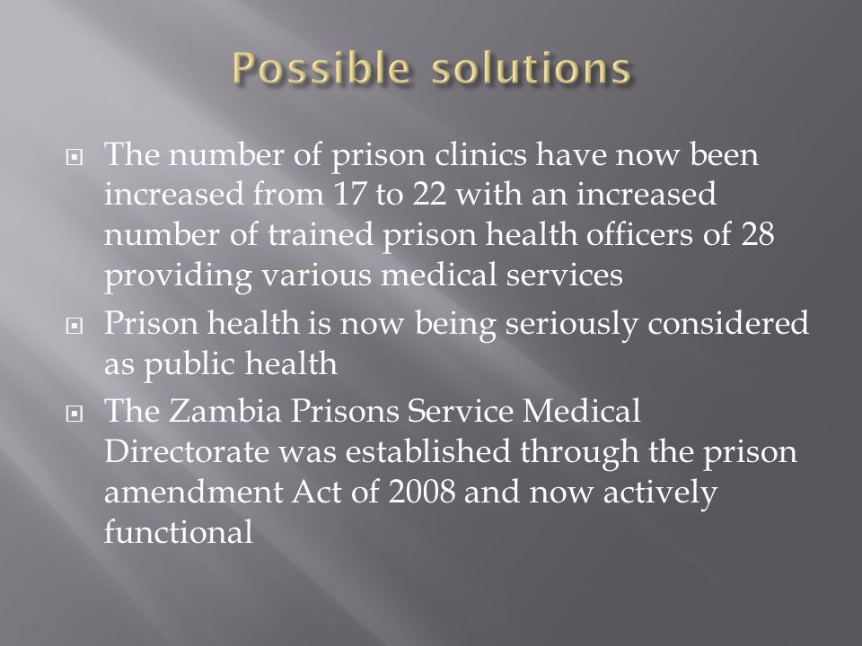  The number of prison clinics have now been increased from 17 to 22 with an increased number of trained prison health officers of 28 providing various medical services  Prison health is now being seriously considered as public health  The Zambia Prisons Service Medical Directorate was established through the prison amendment Act of 2008 and now actively functional