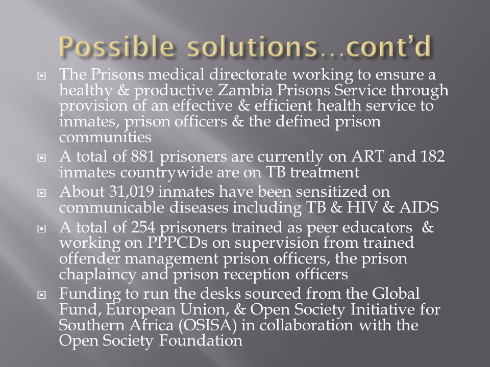  The Prisons medical directorate working to ensure a healthy & productive Zambia Prisons Service through provision of an effective & efficient health service to inmates, prison officers & the defined prison communities  A total of 881 prisoners are currently on ART and 182 inmates countrywide are on TB treatment  About 31,019 inmates have been sensitized on communicable diseases including TB & HIV & AIDS  A total of 254 prisoners trained as peer educators & working on PPPCDs on supervision from trained offender management prison officers, the prison chaplaincy and prison reception officers  Funding to run the desks sourced from the Global Fund, European Union, & Open Society Initiative for Southern Africa (OSISA) in collaboration with the Open Society Foundation