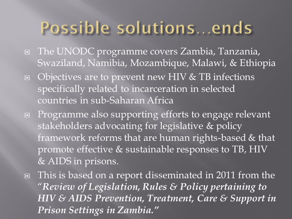  The UNODC programme covers Zambia, Tanzania, Swaziland, Namibia, Mozambique, Malawi, & Ethiopia  Objectives are to prevent new HIV & TB infections specifically related to incarceration in selected countries in sub-Saharan Africa  Programme also supporting efforts to engage relevant stakeholders advocating for legislative & policy framework reforms that are human rights-based & that promote effective & sustainable responses to TB, HIV & AIDS in prisons.