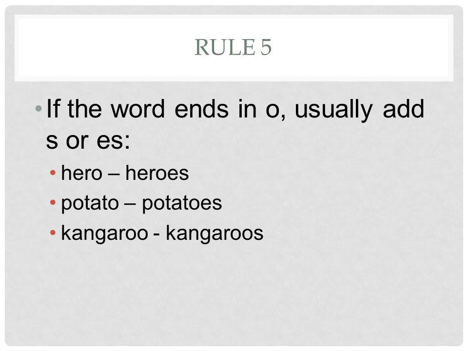 RULE 5 If the word ends in o, usually add s or es: hero – heroes potato – potatoes kangaroo - kangaroos