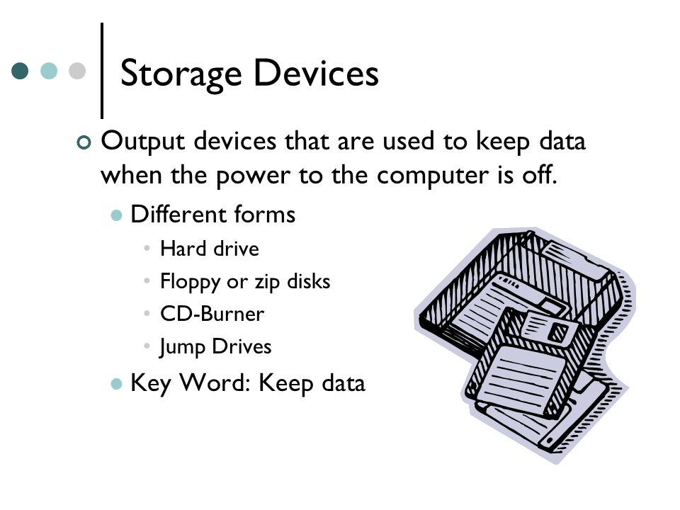 Storage Devices Output devices that are used to keep data when the power to the computer is off.