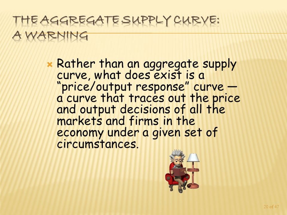  Rather than an aggregate supply curve, what does exist is a price/output response curve — a curve that traces out the price and output decisions of all the markets and firms in the economy under a given set of circumstances.