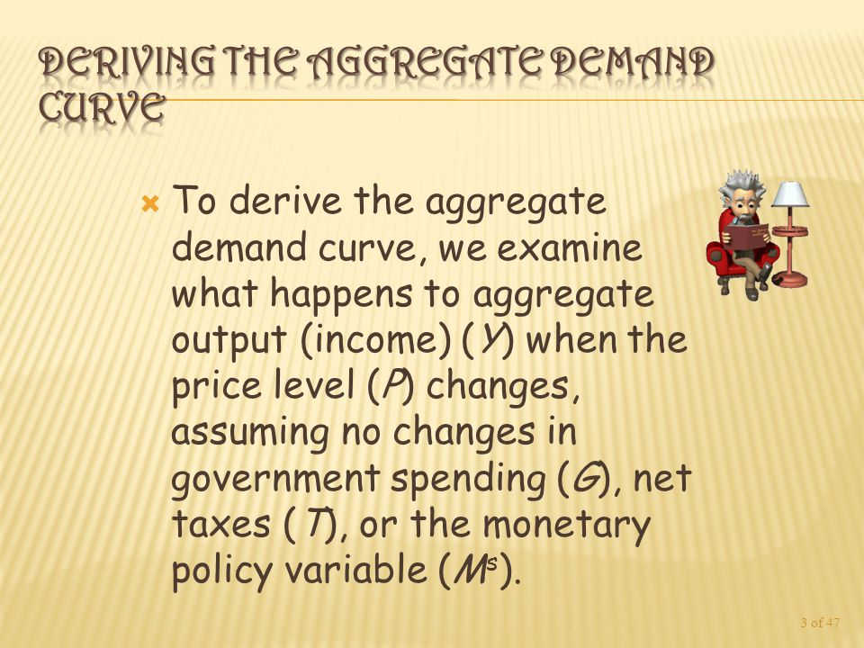  To derive the aggregate demand curve, we examine what happens to aggregate output (income) (Y) when the price level (P) changes, assuming no changes in government spending (G), net taxes (T), or the monetary policy variable (M s ).
