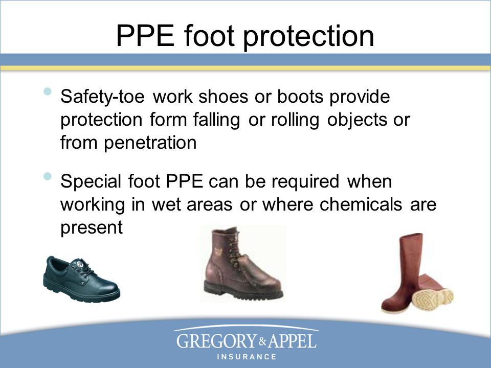 PPE foot protection Safety-toe work shoes or boots provide protection form falling or rolling objects or from penetration Special foot PPE can be required when working in wet areas or where chemicals are present