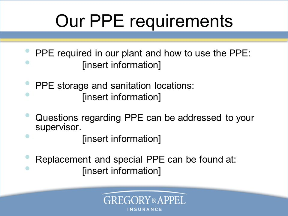 Our PPE requirements PPE required in our plant and how to use the PPE: [insert information] PPE storage and sanitation locations: [insert information] Questions regarding PPE can be addressed to your supervisor.