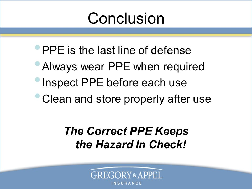 Conclusion PPE is the last line of defense Always wear PPE when required Inspect PPE before each use Clean and store properly after use The Correct PPE Keeps the Hazard In Check!
