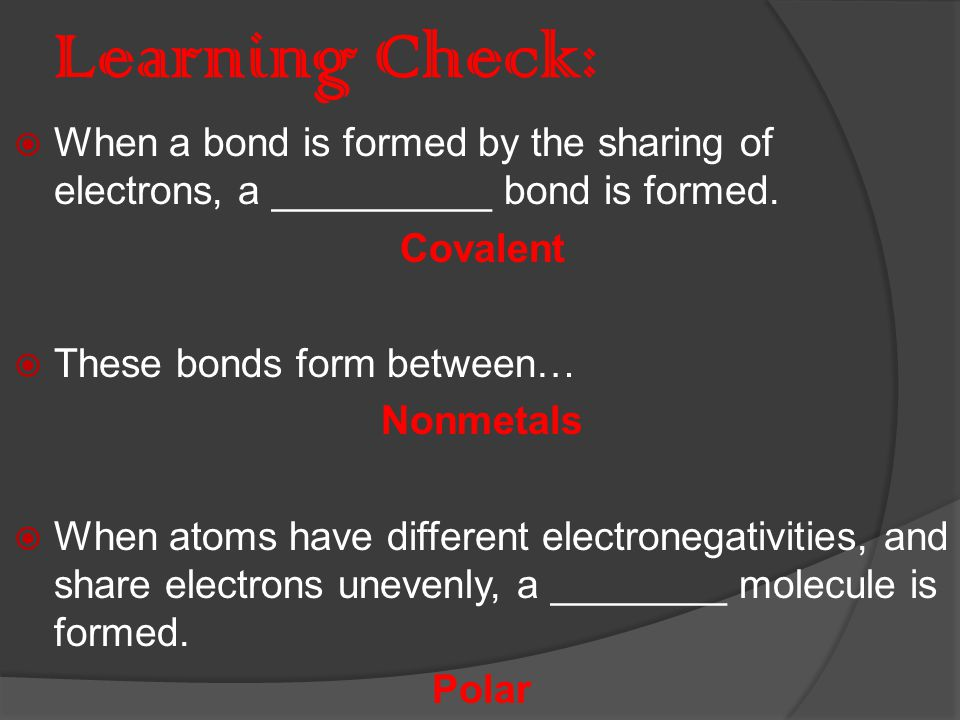 Properties of Covalent Bonds  Gases, liquids, or solids  Low melting and boiling points  Poor electrical conductors in all phases  Many soluble in nonpolar liquids but not in water