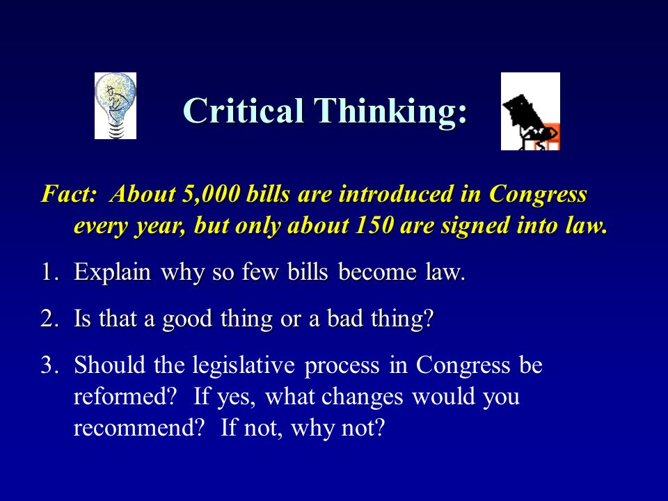Critical Thinking: Fact: About 5,000 bills are introduced in Congress every year, but only about 150 are signed into law.