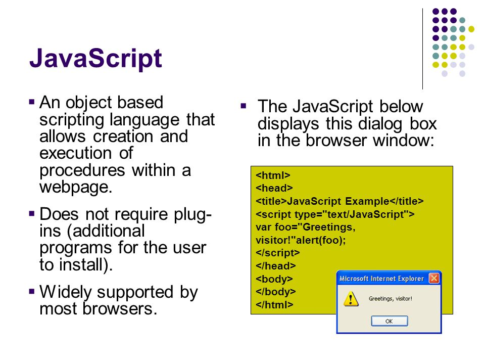 JavaScript  An object based scripting language that allows creation and execution of procedures within a webpage.