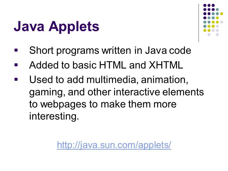 Java Applets  Short programs written in Java code  Added to basic HTML and XHTML  Used to add multimedia, animation, gaming, and other interactive elements to webpages to make them more interesting.