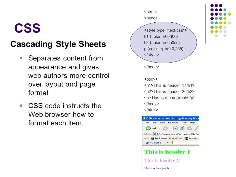 CSS Cascading Style Sheets  Separates content from appearance and gives web authors more control over layout and page format  CSS code instructs the Web browser how to format each item.