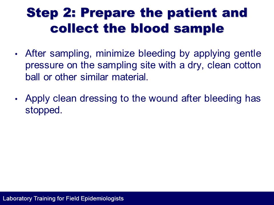 Laboratory Training for Field Epidemiologists Step 2: Prepare the patient and collect the blood sample After sampling, minimize bleeding by applying gentle pressure on the sampling site with a dry, clean cotton ball or other similar material.