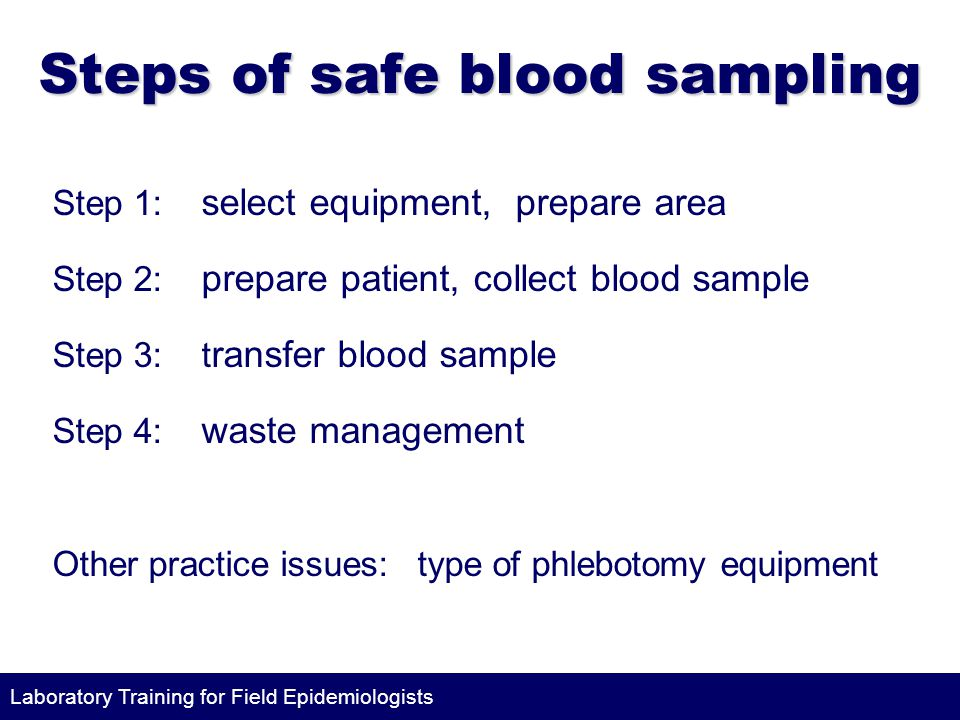 Laboratory Training for Field Epidemiologists Steps of safe blood sampling Step 1: select equipment, prepare area Step 2: prepare patient, collect blood sample Step 3: t ransfer blood sample Step 4: waste management Other practice issues: type of phlebotomy equipment