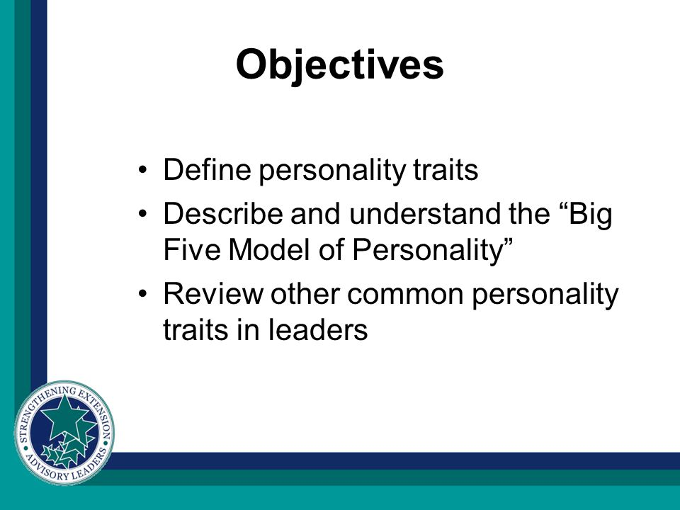 Objectives Define personality traits Describe and understand the Big Five Model of Personality Review other common personality traits in leaders