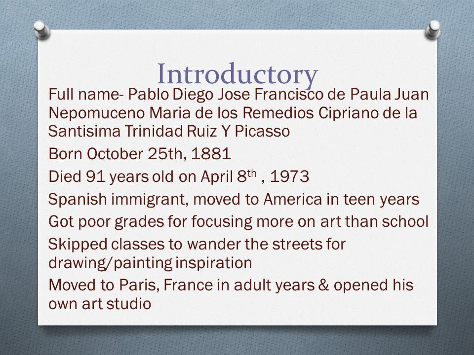 Introductory Full name- Pablo Diego Jose Francisco de Paula Juan Nepomuceno Maria de los Remedios Cipriano de la Santisima Trinidad Ruiz Y Picasso Born October 25th, 1881 Died 91 years old on April 8 th, 1973 Spanish immigrant, moved to America in teen years Got poor grades for focusing more on art than school Skipped classes to wander the streets for drawing/painting inspiration Moved to Paris, France in adult years & opened his own art studio