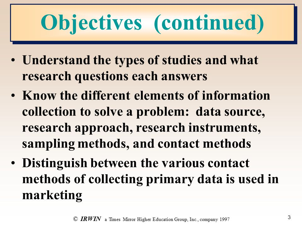 3 ©IRWIN a Times Mirror Higher Education Group, Inc., company 1997 Objectives (continued) Understand the types of studies and what research questions each answers Know the different elements of information collection to solve a problem: data source, research approach, research instruments, sampling methods, and contact methods Distinguish between the various contact methods of collecting primary data is used in marketing