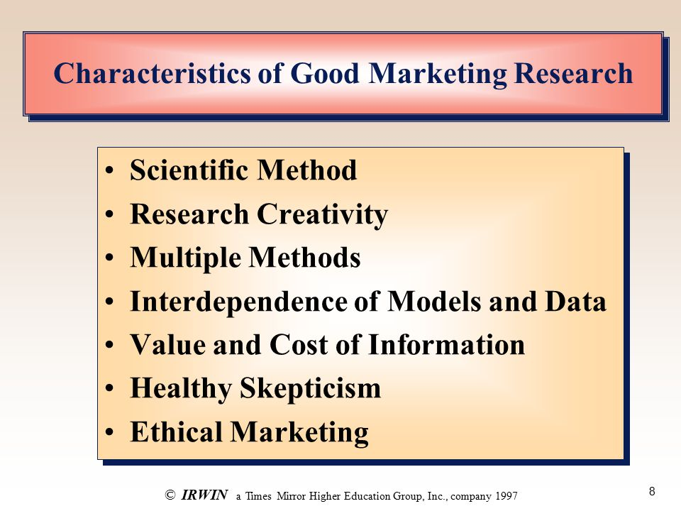 8 ©IRWIN a Times Mirror Higher Education Group, Inc., company 1997 Characteristics of Good Marketing Research Scientific Method Research Creativity Multiple Methods Interdependence of Models and Data Value and Cost of Information Healthy Skepticism Ethical Marketing Scientific Method Research Creativity Multiple Methods Interdependence of Models and Data Value and Cost of Information Healthy Skepticism Ethical Marketing