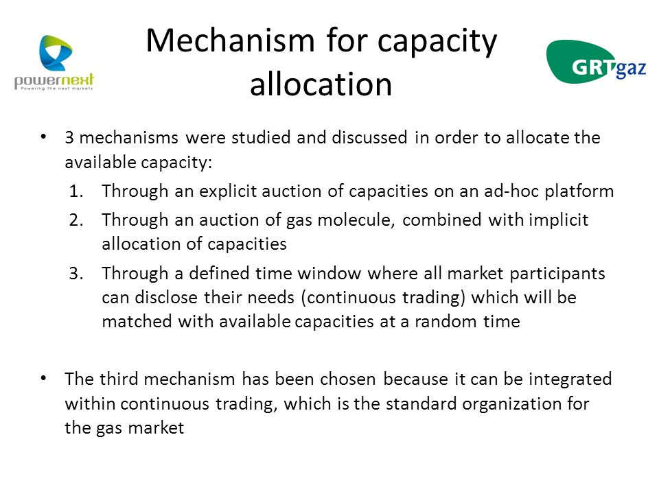Mechanism for capacity allocation 3 mechanisms were studied and discussed in order to allocate the available capacity: 1.Through an explicit auction of capacities on an ad-hoc platform 2.Through an auction of gas molecule, combined with implicit allocation of capacities 3.Through a defined time window where all market participants can disclose their needs (continuous trading) which will be matched with available capacities at a random time The third mechanism has been chosen because it can be integrated within continuous trading, which is the standard organization for the gas market