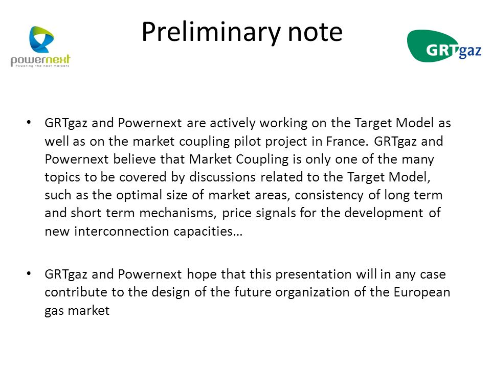 Preliminary note GRTgaz and Powernext are actively working on the Target Model as well as on the market coupling pilot project in France.