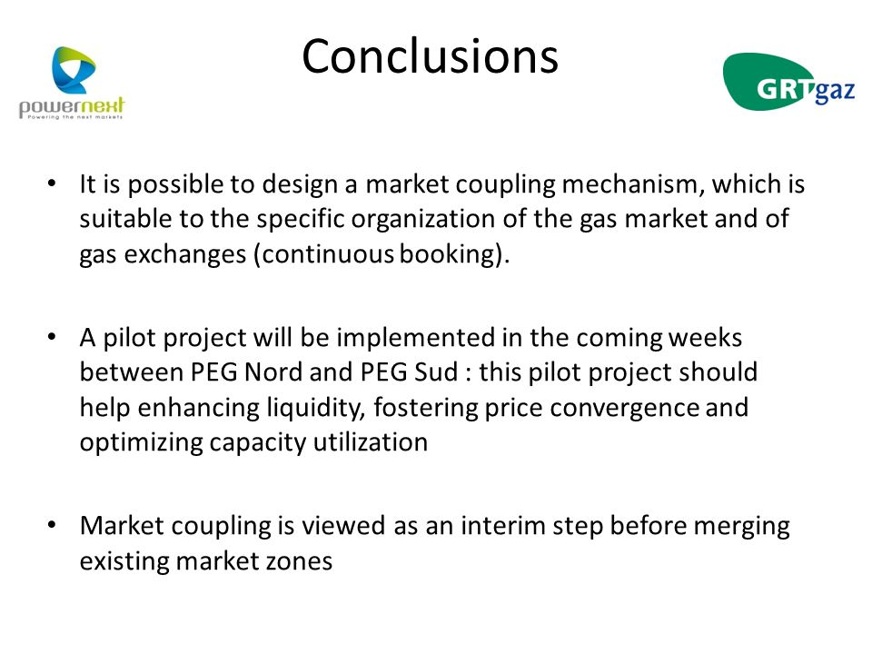 Conclusions It is possible to design a market coupling mechanism, which is suitable to the specific organization of the gas market and of gas exchanges (continuous booking).