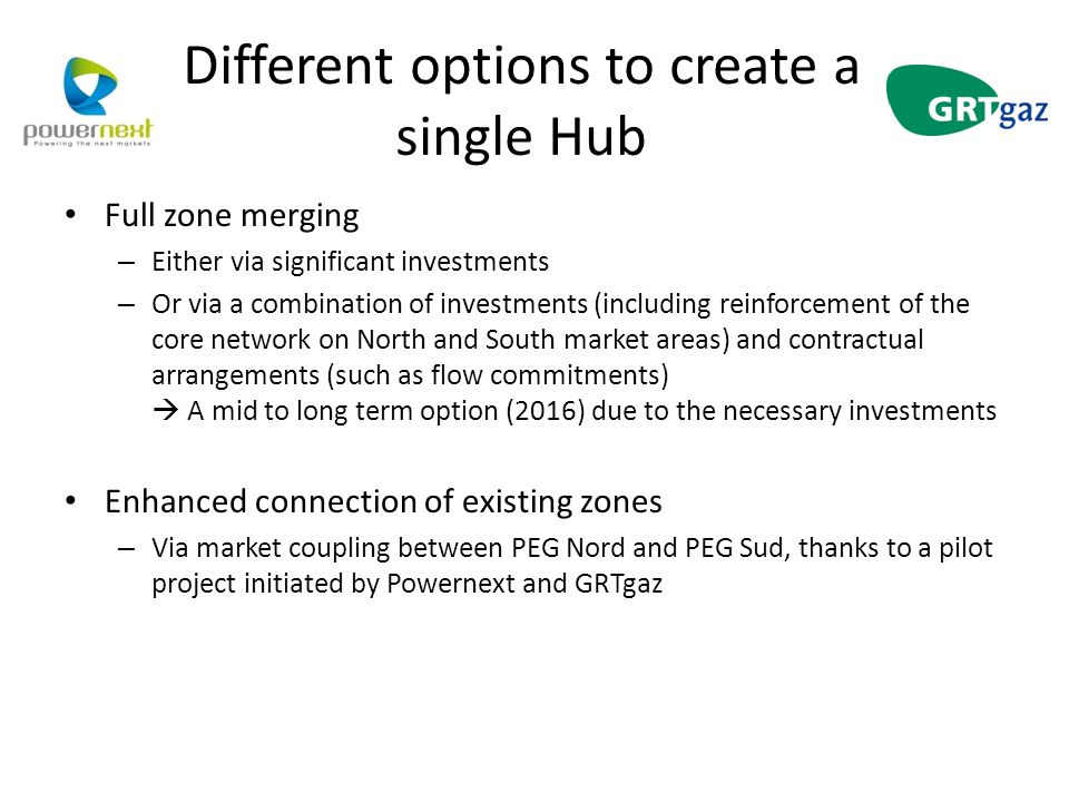 Different options to create a single Hub Full zone merging – Either via significant investments – Or via a combination of investments (including reinforcement of the core network on North and South market areas) and contractual arrangements (such as flow commitments)  A mid to long term option (2016) due to the necessary investments Enhanced connection of existing zones – Via market coupling between PEG Nord and PEG Sud, thanks to a pilot project initiated by Powernext and GRTgaz