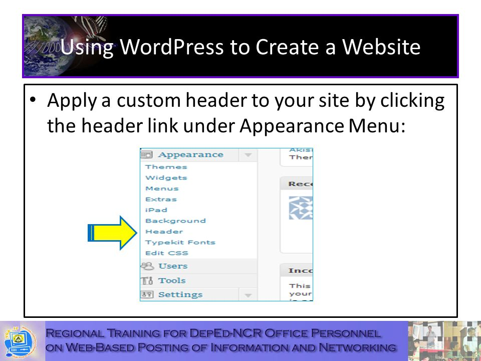 Using WordPress to Create a Website Apply a custom header to your site by clicking the header link under Appearance Menu: