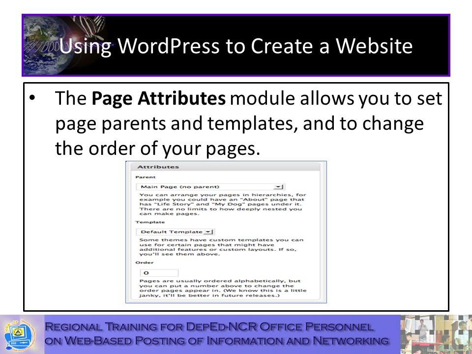 Using WordPress to Create a Website The Page Attributes module allows you to set page parents and templates, and to change the order of your pages.