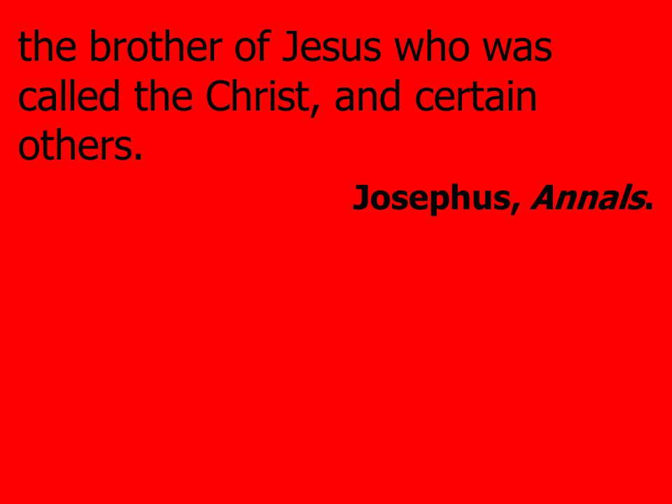 the brother of Jesus who was called the Christ, and certain others. Josephus, Annals.