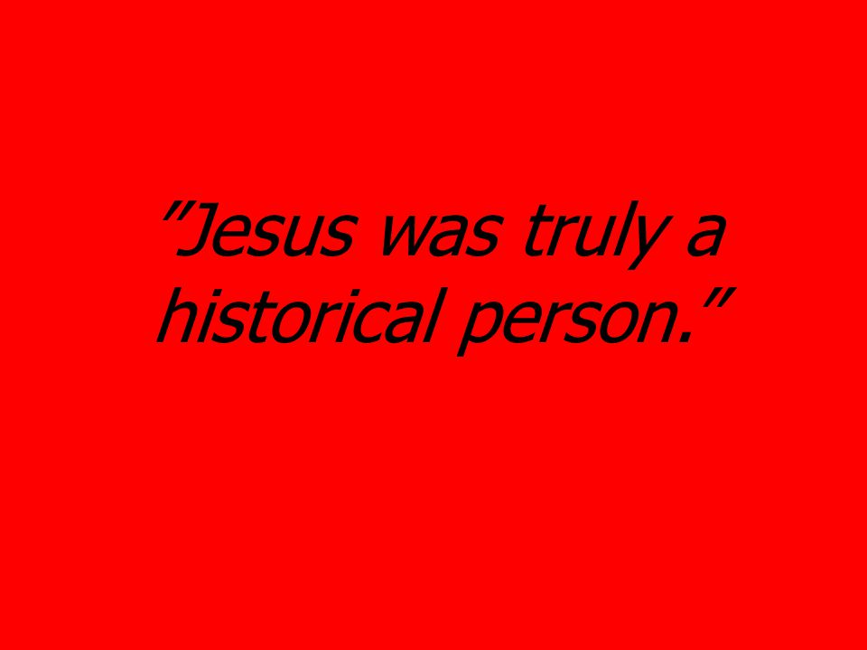 Jesus was truly a historical person.