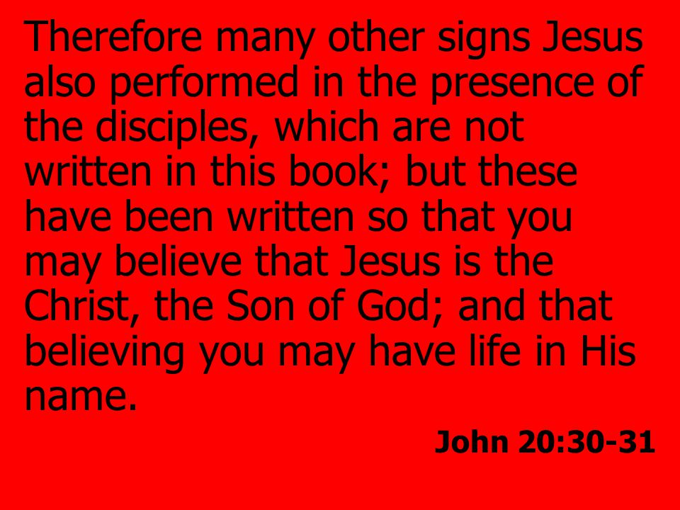 Therefore many other signs Jesus also performed in the presence of the disciples, which are not written in this book; but these have been written so that you may believe that Jesus is the Christ, the Son of God; and that believing you may have life in His name.