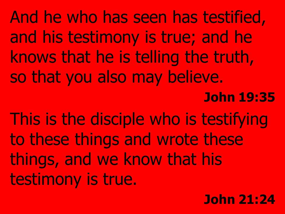 And he who has seen has testified, and his testimony is true; and he knows that he is telling the truth, so that you also may believe.