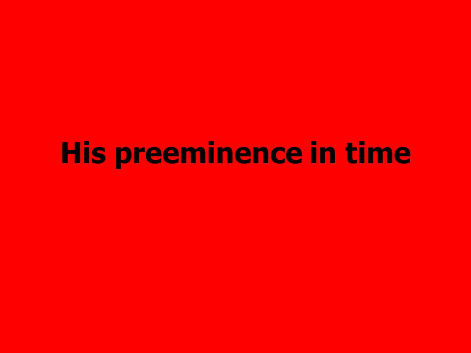 His preeminence in time