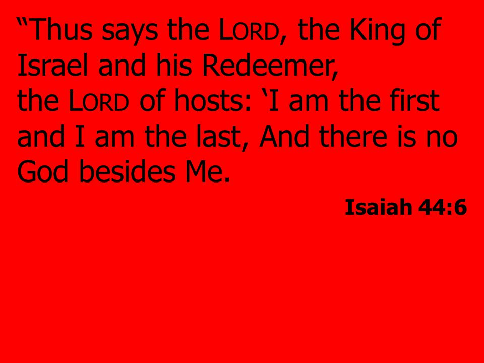 Thus says the L ORD, the King of Israel and his Redeemer, the L ORD of hosts: 'I am the first and I am the last, And there is no God besides Me.